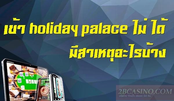 เข้า holiday palace ไม่ ได้ มีสาเหตุอะไรบ้าง