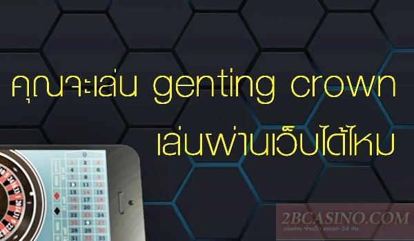 คุณจะเล่น genting crown เล่นผ่านเว็บได้ไหม
