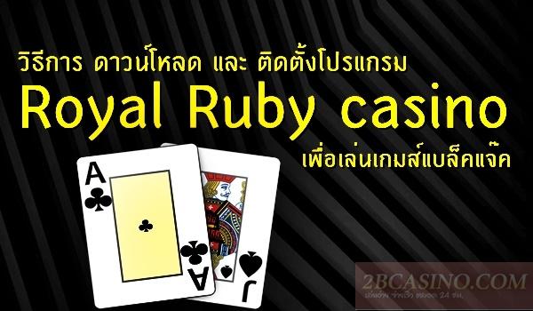 วิธีการ ดาวน์โหลด และ ติดตั้งโปรแกรม Royal Ruby casino เพื่อเล่นเกมส์แบล็คแจ๊ค