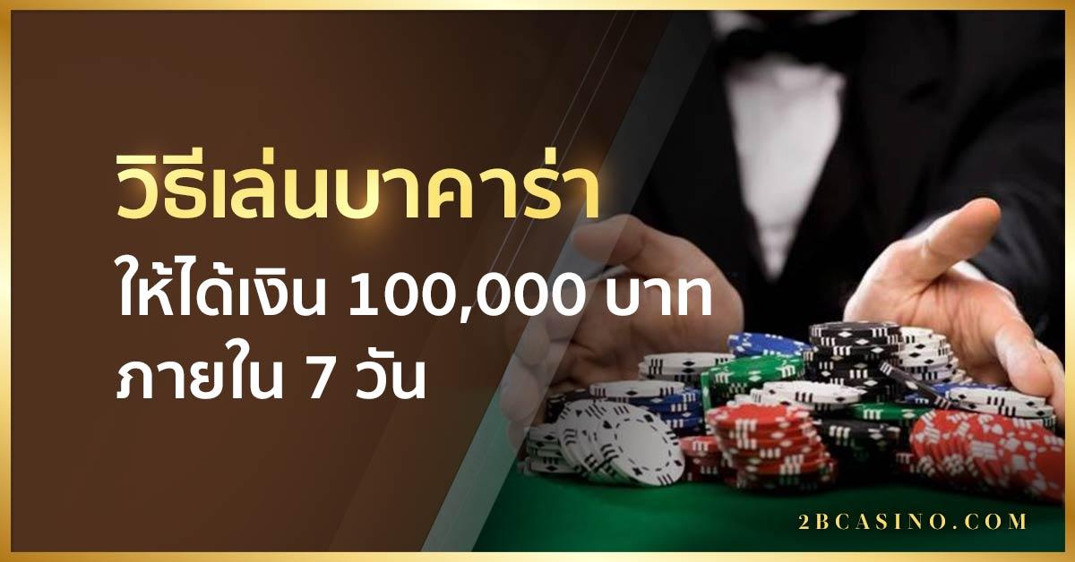 วิธีเล่นบาคาร่าให้ได้เงิน 100,000 บาท ภายใน 7 วัน